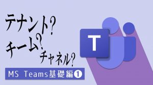【Teams】テナント>チーム>チャネルの階層構造を理解しよう:基礎編➊