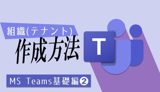 【Teams】組織(テナント)の作成方法とTeamsのインストール方法:基礎編➋