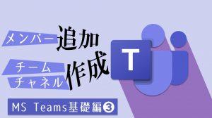 【Teams】メンバー追加方法+チーム&チャネル作成方法:基礎編➌