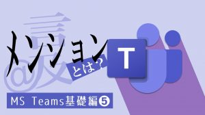 【Teams】メンションとは?4つの種類と使い方を解説!:基礎編❺