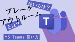 【Teams】ブレークアウトルームの使い方:グループワークやペアワークに役立つ便利機能!