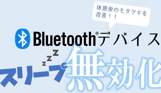 Bluetoothデバイスのスリープ機能を無効化:休憩後のモタツキを改善