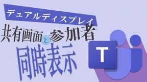 【Teams】デュアルディスプレイで共有画面と参加者を同時表示!!