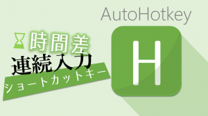 【AutoHotkey】時間差で連続入力するショートカットキー